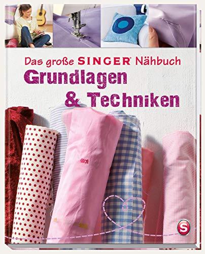 Das große SINGER Nähbuch Grundlagen & Techniken: Die Nähschule für Anfänger